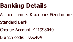Banking Details Account name: Kroonpark Eiendomme  Standard Bank Cheque Account: 421998040  Branch code: 052464